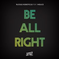 Be All Right — Induce, Ruckus Roboticus