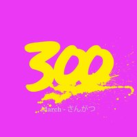 300 - March - さんがつ — 300